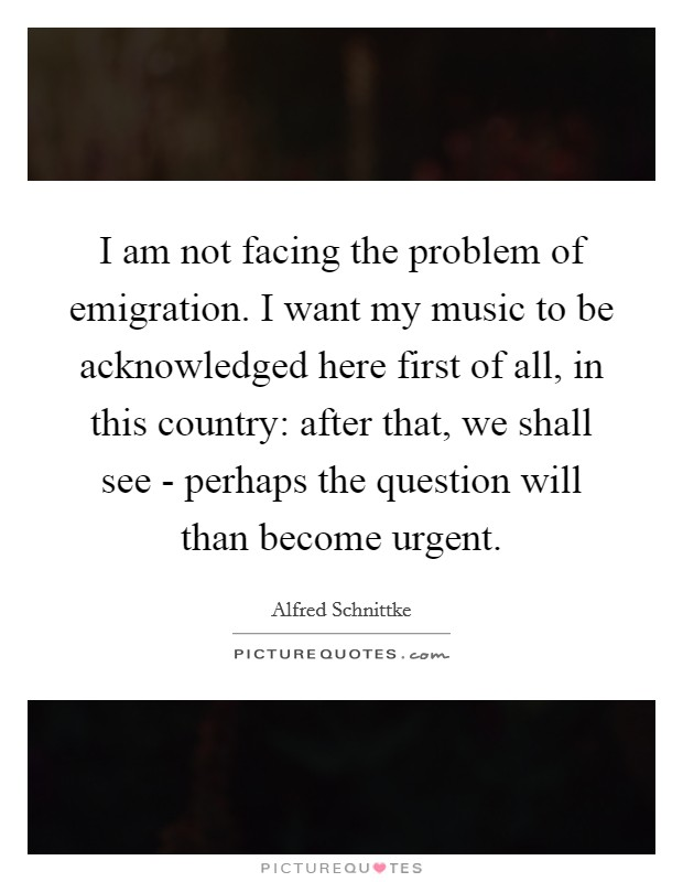 I am not facing the problem of emigration. I want my music to be acknowledged here first of all, in this country: after that, we shall see - perhaps the question will than become urgent Picture Quote #1