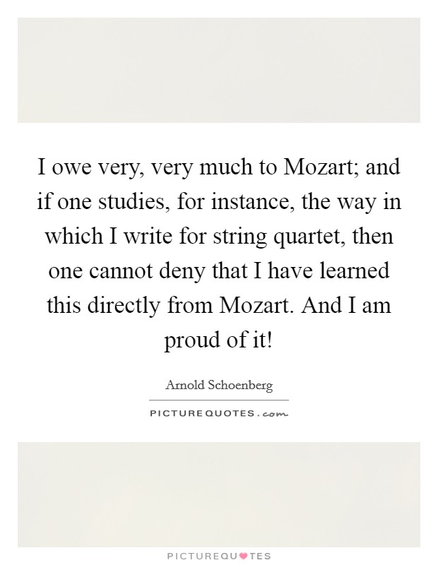 I owe very, very much to Mozart; and if one studies, for instance, the way in which I write for string quartet, then one cannot deny that I have learned this directly from Mozart. And I am proud of it! Picture Quote #1