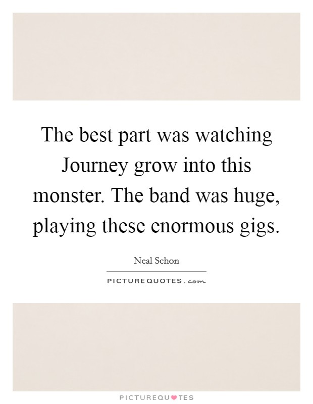 The best part was watching Journey grow into this monster. The band was huge, playing these enormous gigs Picture Quote #1