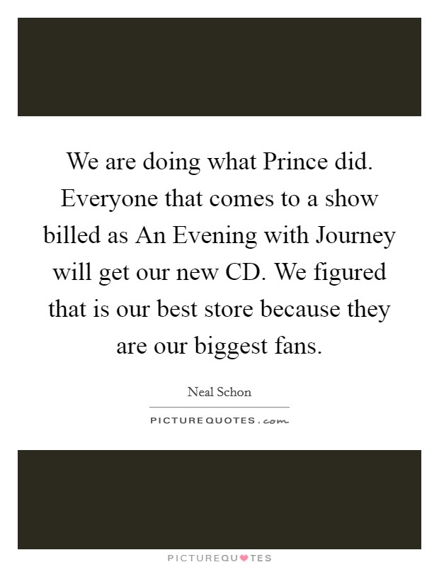 We are doing what Prince did. Everyone that comes to a show billed as An Evening with Journey will get our new CD. We figured that is our best store because they are our biggest fans Picture Quote #1