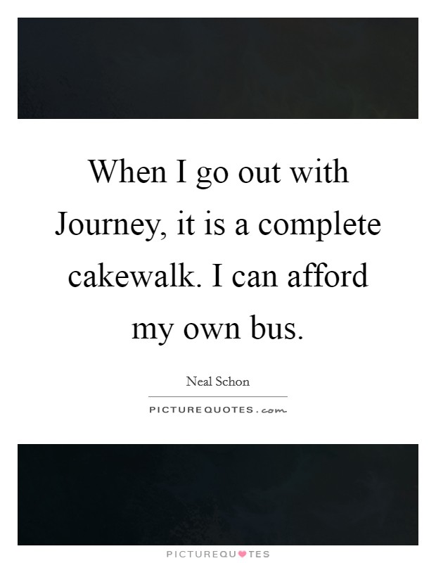 When I go out with Journey, it is a complete cakewalk. I can afford my own bus Picture Quote #1