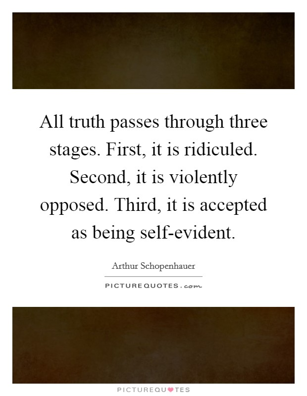 All truth passes through three stages. First, it is ridiculed. Second, it is violently opposed. Third, it is accepted as being self-evident Picture Quote #1
