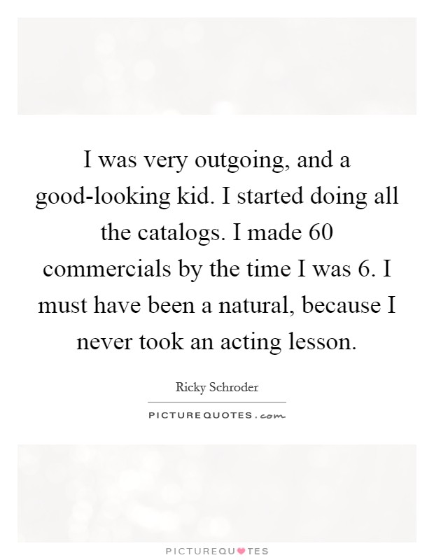 I was very outgoing, and a good-looking kid. I started doing all the catalogs. I made 60 commercials by the time I was 6. I must have been a natural, because I never took an acting lesson Picture Quote #1