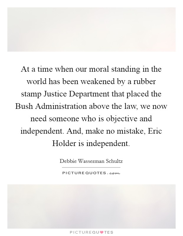 At a time when our moral standing in the world has been weakened by a rubber stamp Justice Department that placed the Bush Administration above the law, we now need someone who is objective and independent. And, make no mistake, Eric Holder is independent Picture Quote #1