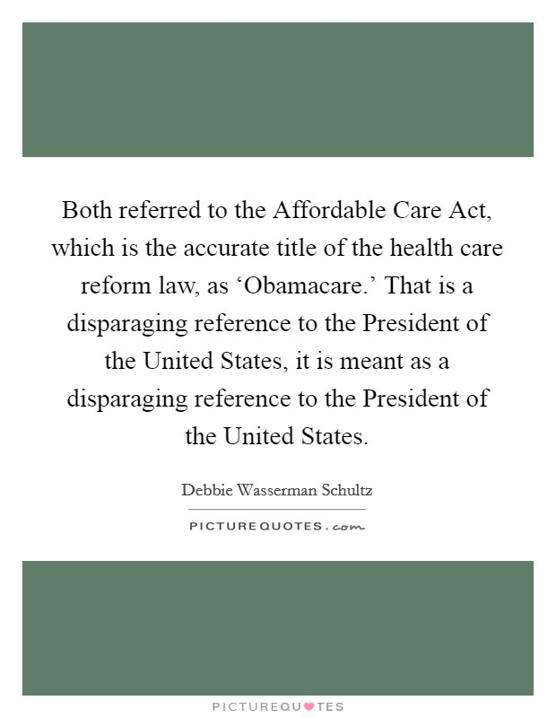 Both referred to the Affordable Care Act, which is the accurate title of the health care reform law, as 'Obamacare.' That is a disparaging reference to the President of the United States, it is meant as a disparaging reference to the President of the United States Picture Quote #1