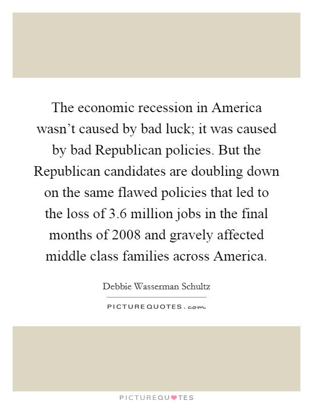 The economic recession in America wasn't caused by bad luck; it was caused by bad Republican policies. But the Republican candidates are doubling down on the same flawed policies that led to the loss of 3.6 million jobs in the final months of 2008 and gravely affected middle class families across America Picture Quote #1