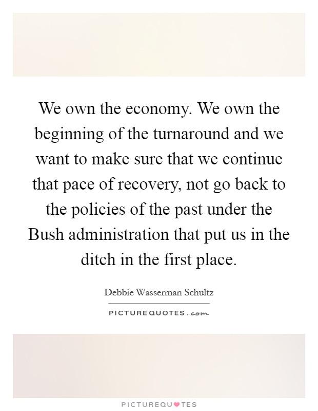 We own the economy. We own the beginning of the turnaround and we want to make sure that we continue that pace of recovery, not go back to the policies of the past under the Bush administration that put us in the ditch in the first place Picture Quote #1