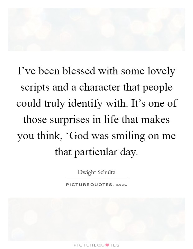 I've been blessed with some lovely scripts and a character that people could truly identify with. It's one of those surprises in life that makes you think, 'God was smiling on me that particular day Picture Quote #1