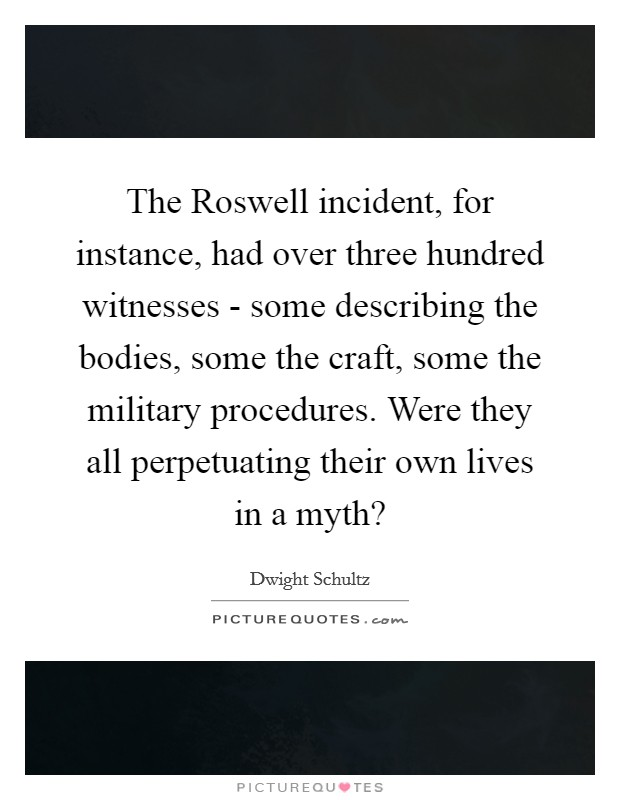 The Roswell incident, for instance, had over three hundred witnesses - some describing the bodies, some the craft, some the military procedures. Were they all perpetuating their own lives in a myth? Picture Quote #1