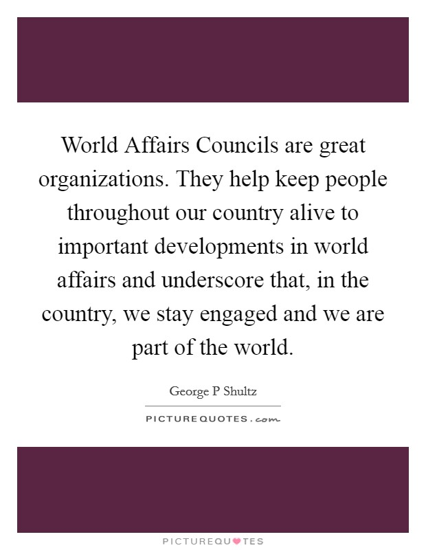 World Affairs Councils are great organizations. They help keep people throughout our country alive to important developments in world affairs and underscore that, in the country, we stay engaged and we are part of the world Picture Quote #1