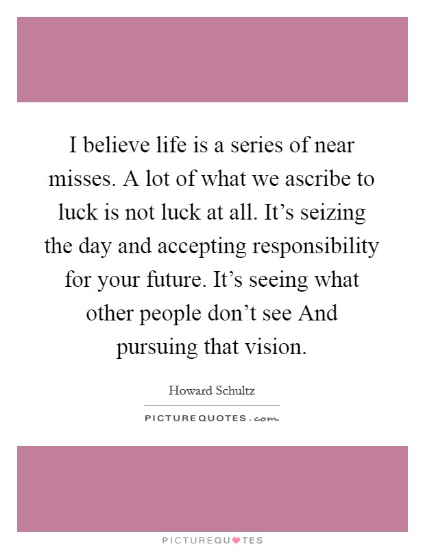 I believe life is a series of near misses. A lot of what we ascribe to luck is not luck at all. It's seizing the day and accepting responsibility for your future. It's seeing what other people don't see And pursuing that vision Picture Quote #1