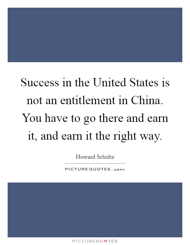 Success in the United States is not an entitlement in China. You have to go there and earn it, and earn it the right way Picture Quote #1