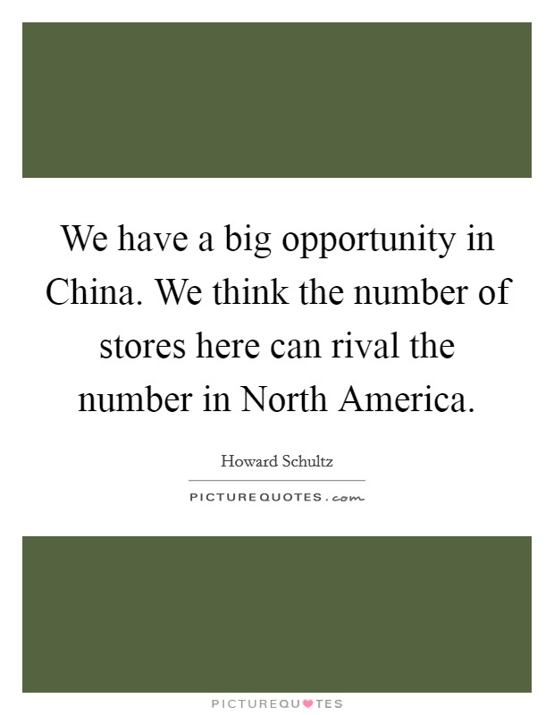 We have a big opportunity in China. We think the number of stores here can rival the number in North America Picture Quote #1