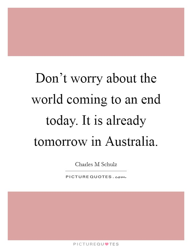 Don't worry about the world coming to an end today. It is already tomorrow in Australia Picture Quote #1