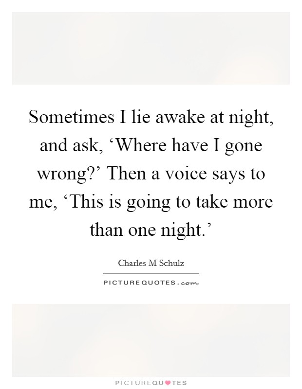 Sometimes I lie awake at night, and ask, 'Where have I gone wrong?' Then a voice says to me, 'This is going to take more than one night.' Picture Quote #1