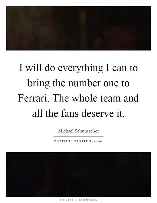 I will do everything I can to bring the number one to Ferrari. The whole team and all the fans deserve it Picture Quote #1