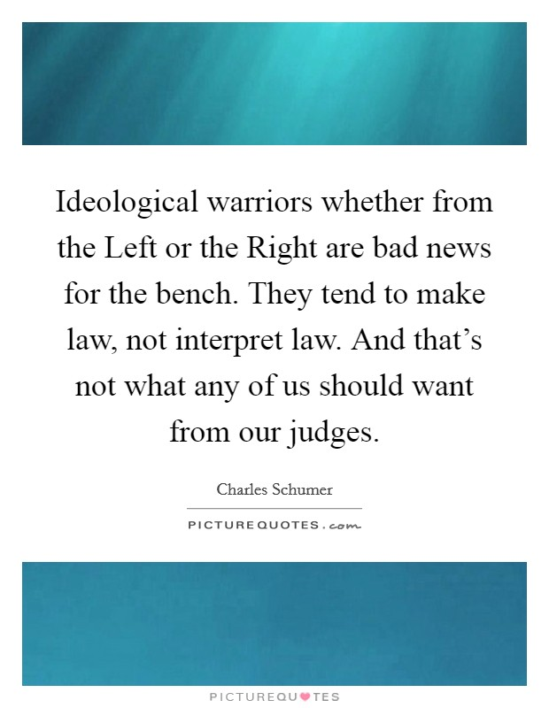 Ideological warriors whether from the Left or the Right are bad news for the bench. They tend to make law, not interpret law. And that's not what any of us should want from our judges Picture Quote #1
