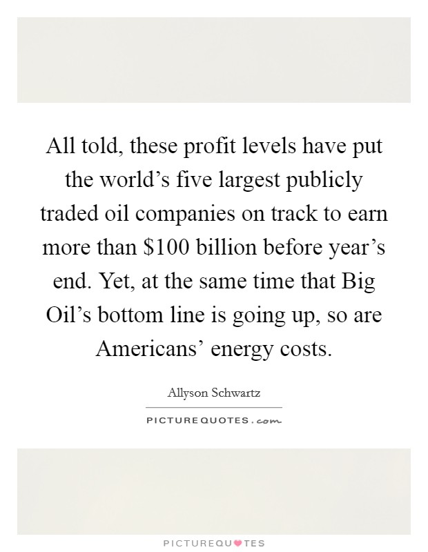 All told, these profit levels have put the world's five largest publicly traded oil companies on track to earn more than $100 billion before year's end. Yet, at the same time that Big Oil's bottom line is going up, so are Americans' energy costs Picture Quote #1