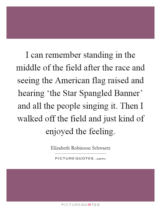I can remember standing in the middle of the field after the race and seeing the American flag raised and hearing 'the Star Spangled Banner' and all the people singing it. Then I walked off the field and just kind of enjoyed the feeling Picture Quote #1