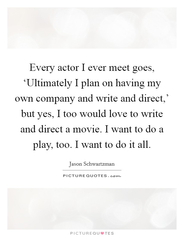 Every actor I ever meet goes, 'Ultimately I plan on having my own company and write and direct,' but yes, I too would love to write and direct a movie. I want to do a play, too. I want to do it all Picture Quote #1