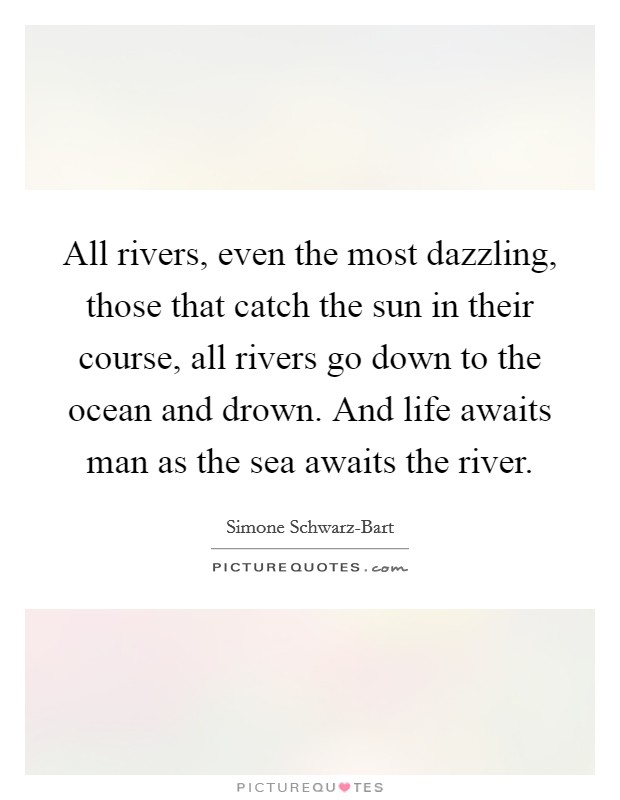 All rivers, even the most dazzling, those that catch the sun in their course, all rivers go down to the ocean and drown. And life awaits man as the sea awaits the river Picture Quote #1