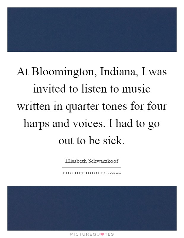 At Bloomington, Indiana, I was invited to listen to music written in quarter tones for four harps and voices. I had to go out to be sick Picture Quote #1