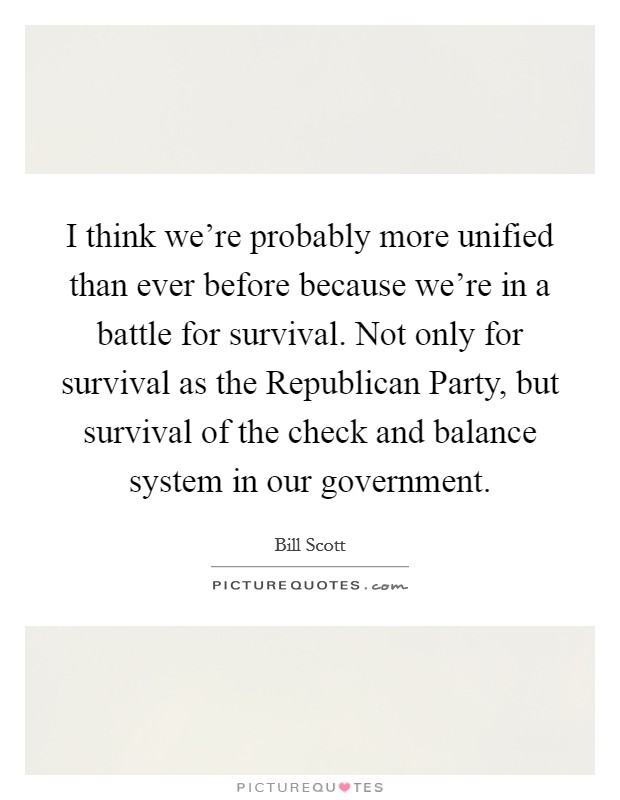 I think we're probably more unified than ever before because we're in a battle for survival. Not only for survival as the Republican Party, but survival of the check and balance system in our government Picture Quote #1