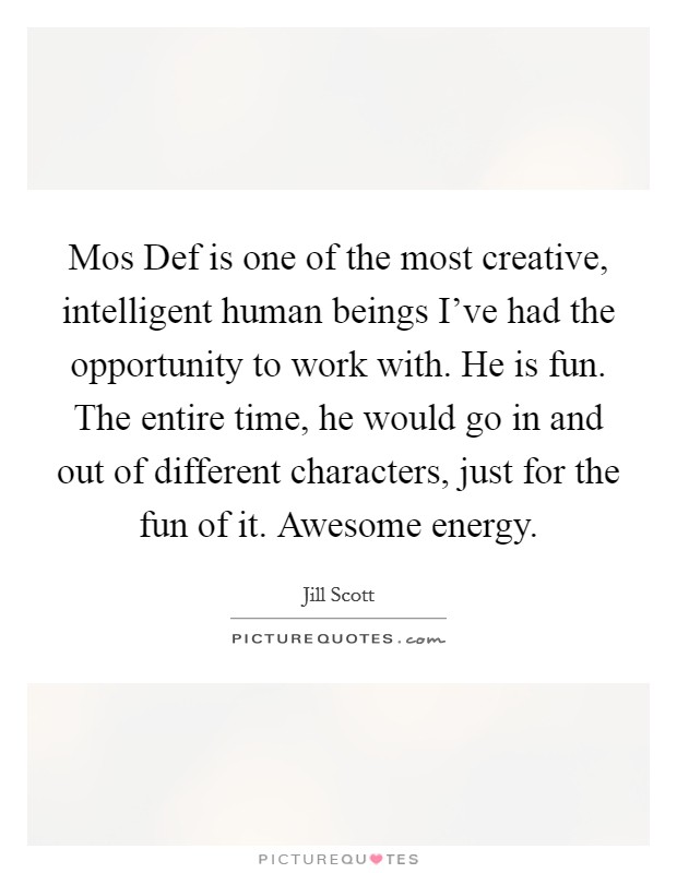 Mos Def is one of the most creative, intelligent human beings I've had the opportunity to work with. He is fun. The entire time, he would go in and out of different characters, just for the fun of it. Awesome energy Picture Quote #1