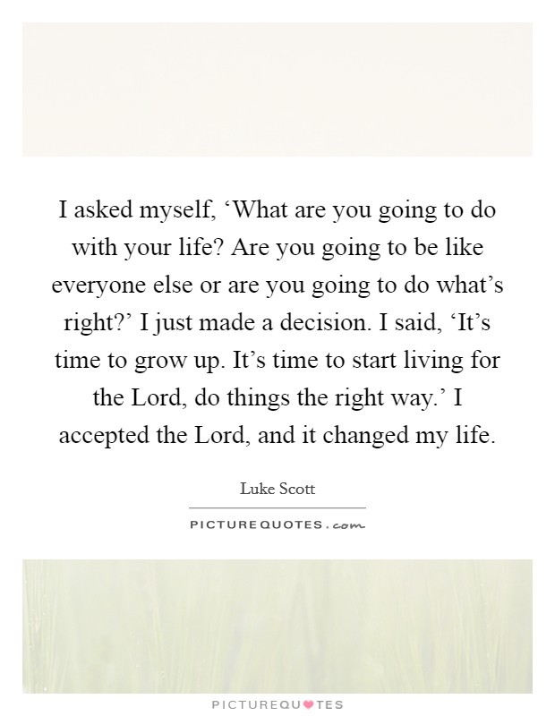 I asked myself, 'What are you going to do with your life? Are you going to be like everyone else or are you going to do what's right?' I just made a decision. I said, 'It's time to grow up. It's time to start living for the Lord, do things the right way.' I accepted the Lord, and it changed my life Picture Quote #1
