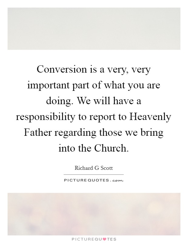 Conversion is a very, very important part of what you are doing. We will have a responsibility to report to Heavenly Father regarding those we bring into the Church Picture Quote #1