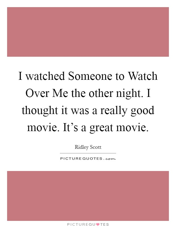 I watched Someone to Watch Over Me the other night. I thought it was a really good movie. It's a great movie Picture Quote #1