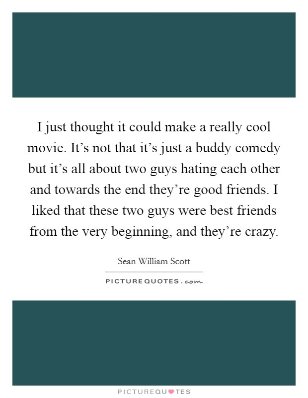 I just thought it could make a really cool movie. It's not that it's just a buddy comedy but it's all about two guys hating each other and towards the end they're good friends. I liked that these two guys were best friends from the very beginning, and they're crazy Picture Quote #1