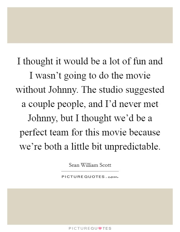 I thought it would be a lot of fun and I wasn't going to do the movie without Johnny. The studio suggested a couple people, and I'd never met Johnny, but I thought we'd be a perfect team for this movie because we're both a little bit unpredictable Picture Quote #1