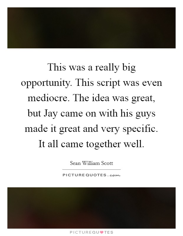 This was a really big opportunity. This script was even mediocre. The idea was great, but Jay came on with his guys made it great and very specific. It all came together well Picture Quote #1
