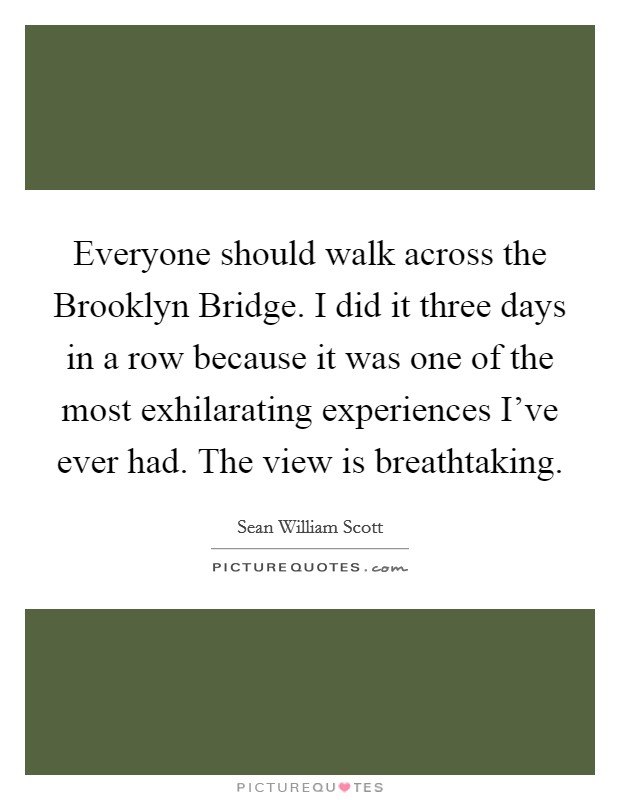 Everyone should walk across the Brooklyn Bridge. I did it three days in a row because it was one of the most exhilarating experiences I've ever had. The view is breathtaking Picture Quote #1