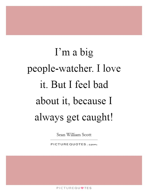 I'm a big people-watcher. I love it. But I feel bad about it, because I always get caught! Picture Quote #1