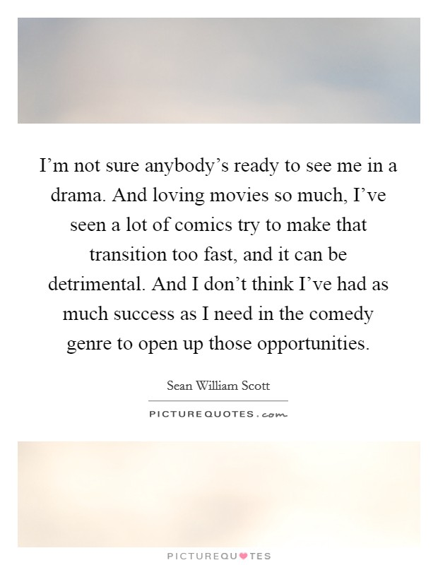 I'm not sure anybody's ready to see me in a drama. And loving movies so much, I've seen a lot of comics try to make that transition too fast, and it can be detrimental. And I don't think I've had as much success as I need in the comedy genre to open up those opportunities Picture Quote #1
