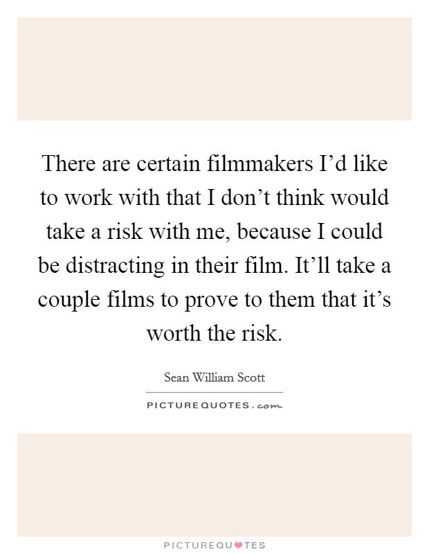 There are certain filmmakers I'd like to work with that I don't think would take a risk with me, because I could be distracting in their film. It'll take a couple films to prove to them that it's worth the risk Picture Quote #1