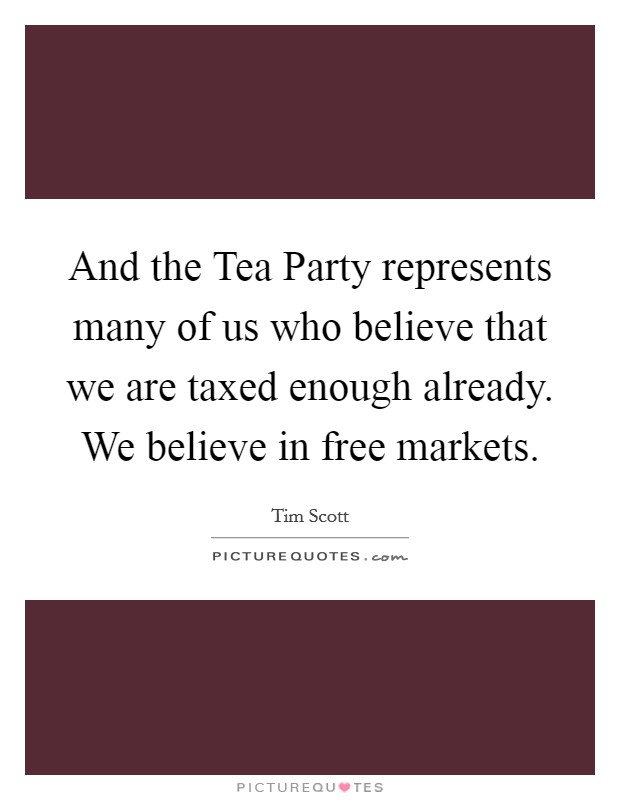 And the Tea Party represents many of us who believe that we are taxed enough already. We believe in free markets Picture Quote #1
