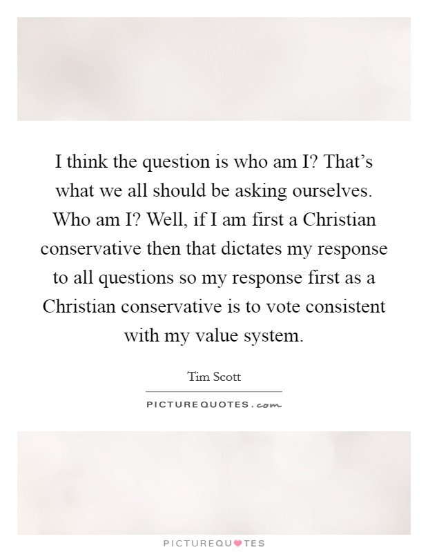 I think the question is who am I? That's what we all should be asking ourselves. Who am I? Well, if I am first a Christian conservative then that dictates my response to all questions so my response first as a Christian conservative is to vote consistent with my value system Picture Quote #1