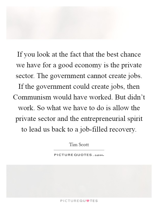 If you look at the fact that the best chance we have for a good economy is the private sector. The government cannot create jobs. If the government could create jobs, then Communism would have worked. But didn't work. So what we have to do is allow the private sector and the entrepreneurial spirit to lead us back to a job-filled recovery Picture Quote #1