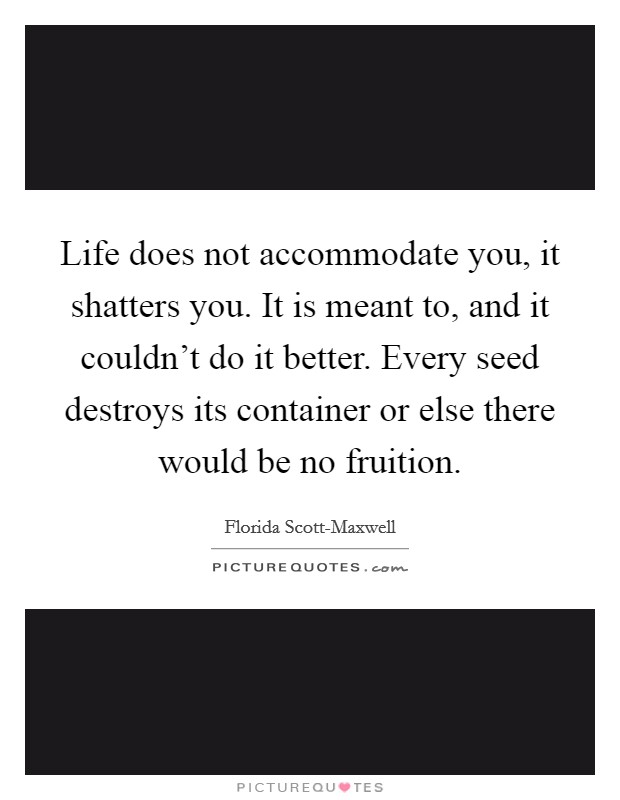 Life does not accommodate you, it shatters you. It is meant to, and it couldn't do it better. Every seed destroys its container or else there would be no fruition Picture Quote #1