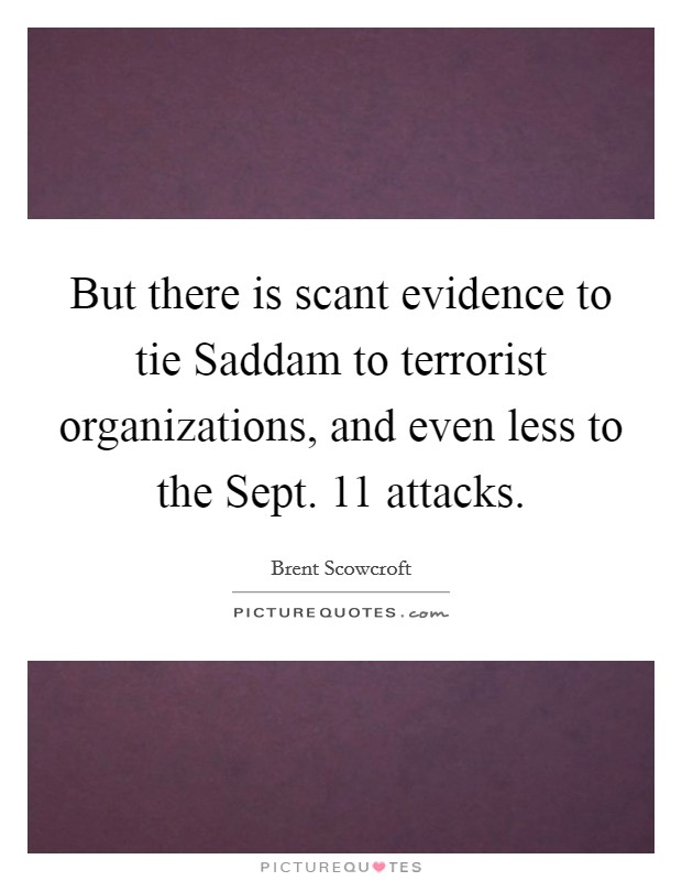 But there is scant evidence to tie Saddam to terrorist organizations, and even less to the Sept. 11 attacks Picture Quote #1