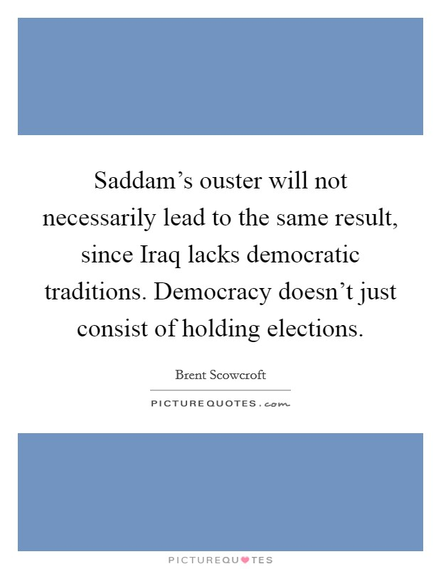 Saddam's ouster will not necessarily lead to the same result, since Iraq lacks democratic traditions. Democracy doesn't just consist of holding elections Picture Quote #1