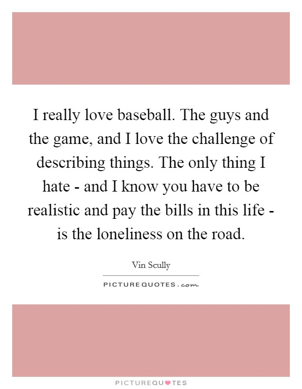 I really love baseball. The guys and the game, and I love the challenge of describing things. The only thing I hate - and I know you have to be realistic and pay the bills in this life - is the loneliness on the road Picture Quote #1