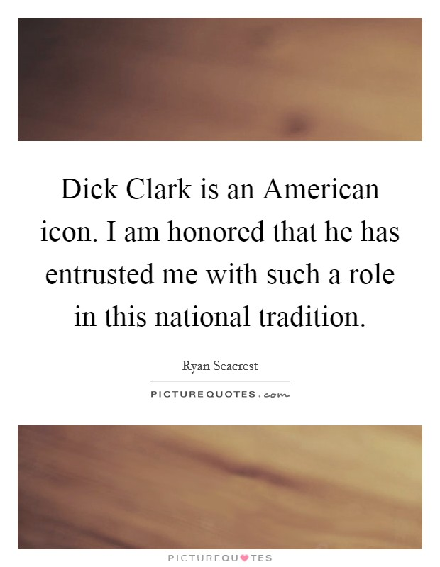 Dick Clark is an American icon. I am honored that he has entrusted me with such a role in this national tradition Picture Quote #1