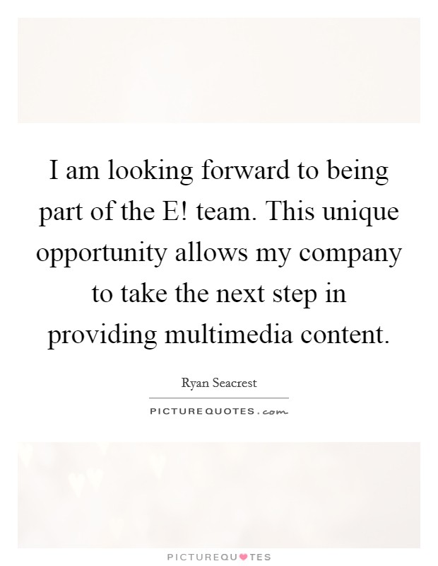 I am looking forward to being part of the E! team. This unique opportunity allows my company to take the next step in providing multimedia content Picture Quote #1