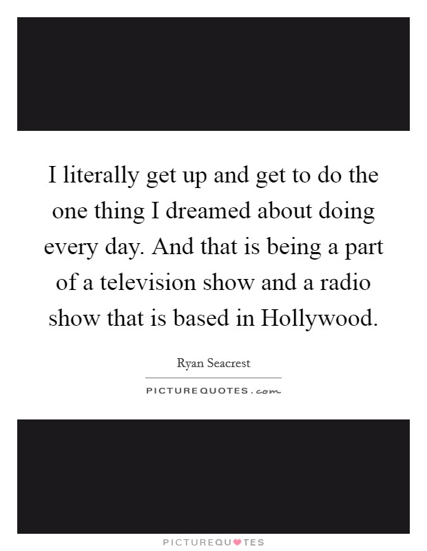 I literally get up and get to do the one thing I dreamed about doing every day. And that is being a part of a television show and a radio show that is based in Hollywood Picture Quote #1