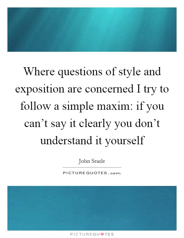 Where questions of style and exposition are concerned I try to follow a simple maxim: if you can't say it clearly you don't understand it yourself Picture Quote #1