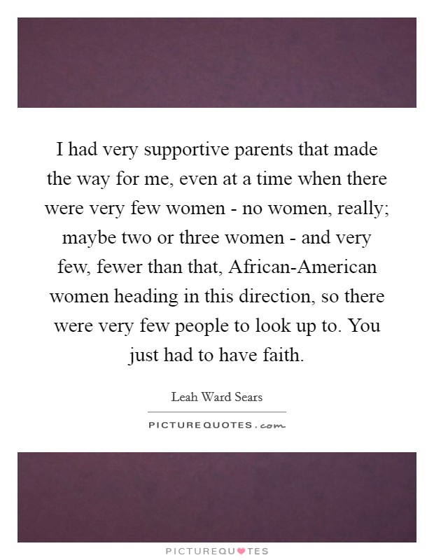 I had very supportive parents that made the way for me, even at a time when there were very few women - no women, really; maybe two or three women - and very few, fewer than that, African-American women heading in this direction, so there were very few people to look up to. You just had to have faith Picture Quote #1